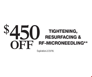$450 Off Tightening & Resurfacing**. Offers cannot be combined with any other coupons, specials or promotions or prior purchases, carry no cash value. Applicable towards treatment packages values at $1500 or more Expiration 2/23/18.