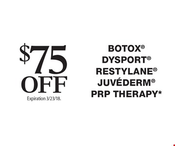 $75Off Botox Dysport Restylane Juvederm PRP THERAPY*. Offers cannot be combined with any other coupons, specials or promotions or prior purchases, carry no cash value. Expiration 3/23/18.