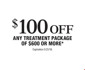 $100 Off any TREATMENT PACKAGEOF $600 OR MORE*. Expiration 5/25/18. Offers cannot be combined with any other coupons, specials or promotions or prior purchases, carry no cash value. Applicable towards treatment packages values at $600 or more