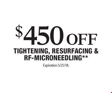 $450 Off Tightening, Resurfacing & RF-Microneedling**. Expiration 5/25/18. Offers cannot be combined with any other coupons, specials or promotions or prior purchases, carry no cash value. Applicable towards treatment packages values at $1500 or more