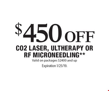 $450 Off CO2 laser, ultherapy or RF microneedling**. Valid on packages $2400 and up. Expiration 1/25/19. Offers cannot be combined with any other coupons, specials or promotions or prior purchases, carry no cash value. Applicable towards treatment packages values at $2400 or more