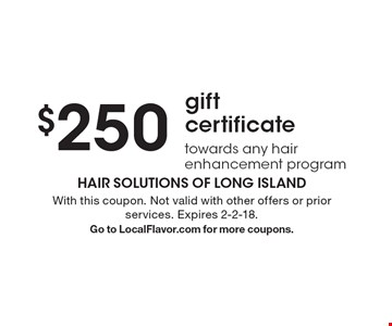 $250 gift certificate towards any hair enhancement program. With this coupon. Not valid with other offers or prior services. Expires 2-2-18. Go to LocalFlavor.com for more coupons.