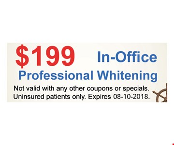 $199 in-office professional whitening Not valid with any other coupons or specials. Uninsured patients only.