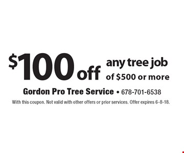 $100 off any tree job of $500 or more. With this coupon. Not valid with other offers or prior services. Offer expires 6-8-18.