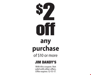 $2off any purchase of $10 or more. With this coupon. Not valid with other offers. Offer expires 12-15-17.