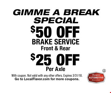 GIMME A BREAK SPECIAL. $50 OFF BRAKE SERVICE Front & Rear $25 OFF Per Axle. With coupon. Not valid with any other offers. Expires 3/31/18. Go to LocalFlavor.com for more coupons.