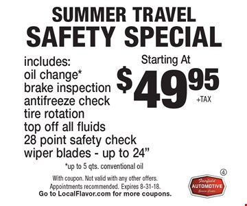 $49.95 +TAX SUMMER travel Safety special. Includes: oil change*, brake inspection, antifreeze check, tire rotation, top off all fluids, 28 point safety check, wiper blades - up to 24