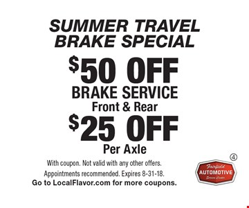 SUMMER TRAVEL BRAKE SPECIAL. $50 OFF Brake service, Front & Rear. $25 OFF Per Axle. With coupon. Not valid with any other offers. Appointments recommended. Expires 8-31-18. Go to LocalFlavor.com for more coupons.
