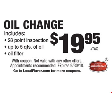 $19.95+tax oil change includes:- 28 point inspection- up to 5 qts. of oil- oil filter. With coupon. Not valid with any other offers. Appointments recommended. Expires 9/30/18. Go to LocalFlavor.com for more coupons.