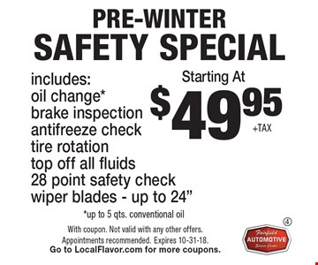 $49.95 + TAX PRE-WINTER Safety special includes:oil change*brake inspection antifreeze check tire rotation top off all fluids28 point safety check wiper blades - up to 24