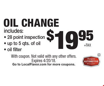 $19.95 +tax oil change. Includes: 28 point inspection - up to 5 qts. of oil - oil filter. With coupon. Not valid with any other offers. Expires 4/20/18. Go to LocalFlavor.com for more coupons.