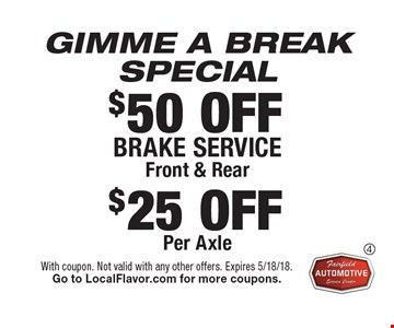 GIMME A BREAK SPECIAL. $50 OFF Brake serviceFront & Rear. $25 OFF Per Axle. With coupon. Not valid with any other offers. Expires 5/18/18. Go to LocalFlavor.com for more coupons.