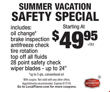 $49.95 +TAX SUMMER VACATION Safety special includes:oil change*brake inspection antifreeze check tire rotation top off all fluids28 point safety check wiper blades - up to 24