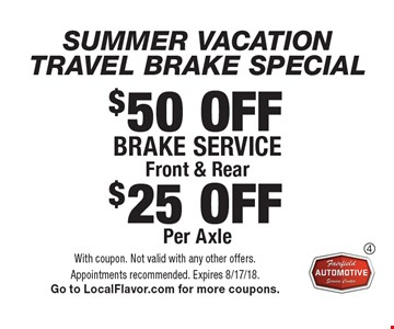SUMMER VACATION TRAVEL BRAKE SPECIAL $50 OFF Brake service Front & Rear or $25 OFF Per Axel. With coupon. Not valid with any other offers. Appointments recommended. Expires 8/17/18. Go to LocalFlavor.com for more coupons.
