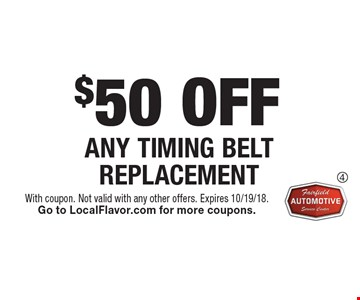 $50 OFF ANY TIMING BELT REPLACEMENT. With coupon. Not valid with any other offers. Expires 10/19/18. Go to LocalFlavor.com for more coupons.
