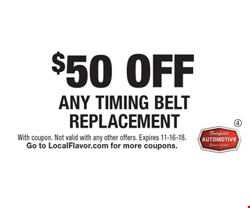 $50 OFF ANY TIMING BELT REPLACEMENT. With coupon. Not valid with any other offers. Expires 11-16-18. Go to LocalFlavor.com for more coupons.
