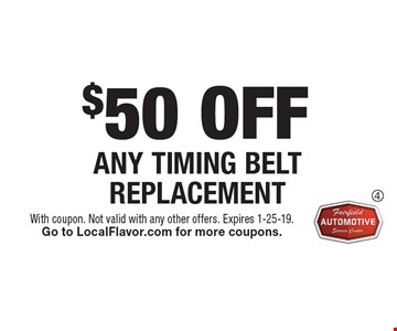 $50 OFF ANY TIMING BELT REPLACEMENT. With coupon. Not valid with any other offers. Expires 1-25-19. Go to LocalFlavor.com for more coupons.