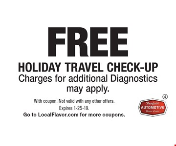 FREE Holiday Travel check-up. Charges for additional Diagnostics may apply. With coupon. Not valid with any other offers. Expires 1-25-19. Go to LocalFlavor.com for more coupons.