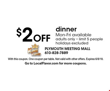 $2 Off dinner Mon-Fri available adults only - limit 5 people holidays excluded. With this coupon. One coupon per table. Not valid with other offers. Expires 6/8/18. Go to LocalFlavor.com for more coupons.