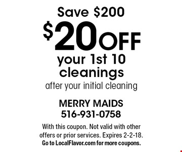 Save $200. $20 OFF your 1st 10 cleanings after your initial cleaning. With this coupon. Not valid with other offers or prior services. Expires 2-2-18. Go to LocalFlavor.com for more coupons.