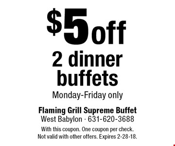 $5 off 2 dinner buffets, Monday-Friday only. With this coupon. One coupon per check. Not valid with other offers. Expires 2-28-18.