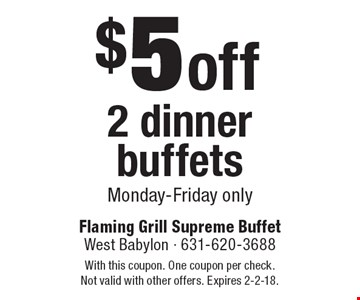 $5 off 2 dinner buffets Monday-Friday only. With this coupon. One coupon per check. Not valid with other offers. Expires 2-2-18.
