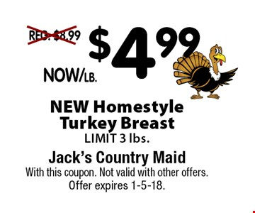 NOW $4.99/lb.NEW Homestyle Turkey Breast. LIMIT 3 lbs.. With this coupon. Not valid with other offers. Offer expires 1-5-18.