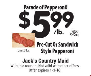 Parade of Pepperoni! $5.99 Pre-Cut Or Sandwich Style Pepperoni. Limit 3 lbs. With this coupon. Not valid with other offers. Offer expires 1-3-18.