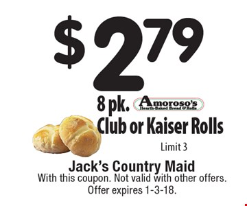 $2.79 8 pk. Club or Kaiser Rolls. Limit 3. With this coupon. Not valid with other offers. Offer expires 1-3-18.