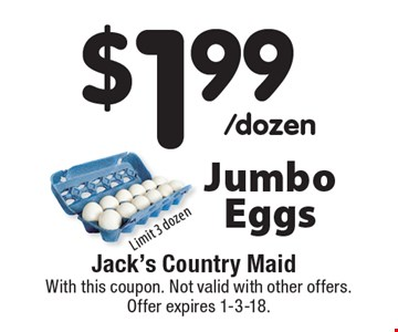 $1.99/dozen Jumbo Eggs. Limit 3 dozen. With this coupon. Not valid with other offers. Offer expires 1-3-18.