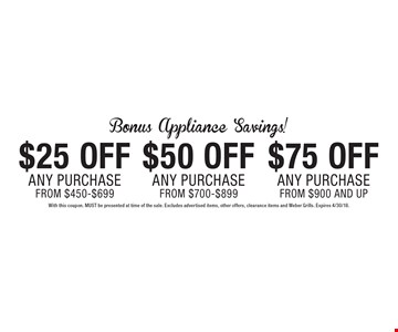 Bonus Appliance Savings! $25off any purchase from $450-$699 OR $50off any purchase from $700-$899 OR $75off any purchase from $900 and up. With this coupon. MUST be presented at time of the sale. Excludes advertised items, other offers, clearance items and Weber Grills. Expires 4/30/18.