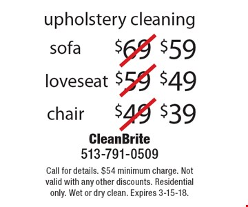 upholstery cleaning $39 chair. $49 loveseat. $59 sofa. Call for details. $54 minimum charge. Not valid with any other discounts. Residential only. Wet or dry clean. Expires 3-15-18.