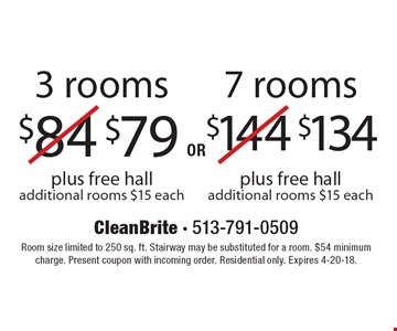 $134 7 rooms plus free hall (additional rooms $15 each) OR $79 3 rooms plus free hall (additional rooms $15 each). Room size limited to 250 sq. ft. Stairway may be substituted for a room. $54 minimum charge. Present coupon with incoming order. Residential only. Expires 4-20-18.