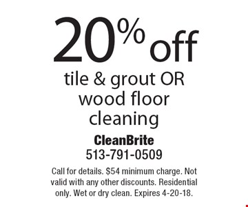 20% off tile & grout OR wood floor cleaning. Call for details. $54 minimum charge. Not valid with any other discounts. Residential only. Wet or dry clean. Expires 4-20-18.