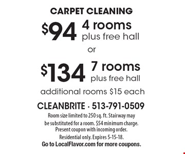 CARPET CLEANING $134 7 rooms plus free hall. $94 4 rooms plus free hall. . additional rooms $15 each. Room size limited to 250 sq. ft. Stairway may be substituted for a room. $54 minimum charge. Present coupon with incoming order. Residential only. Expires 5-15-18. Go to LocalFlavor.com for more coupons.