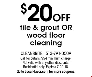 $20 OFF tile & grout OR wood floor cleaning. Call for details. $54 minimum charge. Not valid with any other discounts. Residential only. Expires 7-20-18. Go to LocalFlavor.com for more coupons.