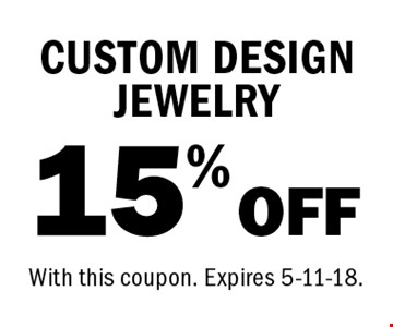 15% OFF CUSTOM DESIGN JEWELRY. With this coupon. Expires 5-11-18.