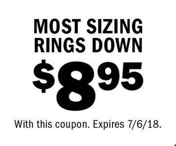 $8.95 MOST SIZING RINGS DOWN. With this coupon. Expires 7/6/18.