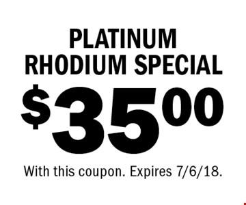 $35.00 PLATINUM RHODIUM SPECIAL. With this coupon. Expires 7/6/18.