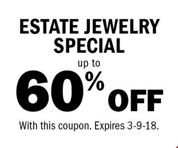 60% OFF up to ESTATE JEWELRY SPECIAL. With this coupon. Expires 3-9-18.