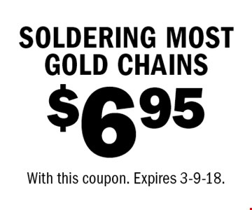 $6.95 SOLDERING MOST GOLD CHAINS. With this coupon. Expires 3-9-18.