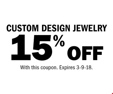15% OFF CUSTOM DESIGN JEWELRY. With this coupon. Expires 3-9-18.