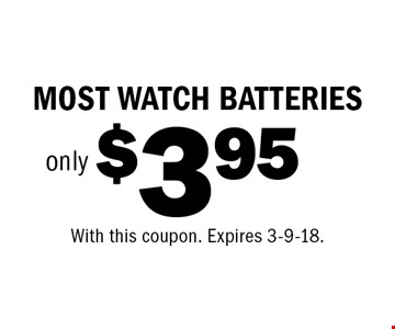 $3.95 only MOST WATCH BATTERIES. With this coupon. Expires 3-9-18.