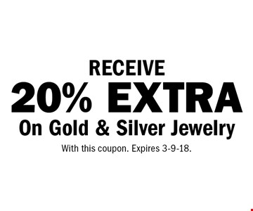 RECEIVE 20% EXTRA On Gold & Silver Jewelry. With this coupon. Expires 3-9-18.