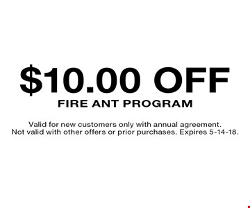 $10.00 off Fire Ant Program. Valid for new customers only with annual agreement. Not valid with other offers or prior purchases. Expires 5-14-18.