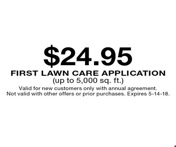 $24.95 first lawn care application (up to 5,000 sq. ft.). Valid for new customers only with annual agreement. Not valid with other offers or prior purchases. Expires 5-14-18.