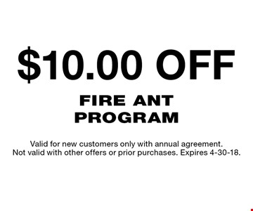 $10 Off Fire Ant Program. Valid for new customers only with annual agreement. Not valid with other offers or prior purchases. Expires 4-30-18.