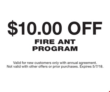 $10.00 off Fire Ant Program. Valid for new customers only with annual agreement. Not valid with other offers or prior purchases. Expires 5/7/18.