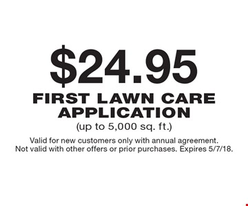 $24.95 first lawn care application (up to 5,000 sq. ft.). Valid for new customers only with annual agreement. Not valid with other offers or prior purchases. Expires 5/7/18.