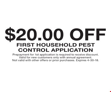 $20.00 off first household pest control application. Prepayment for 1st application is required to receive discount. Valid for new customers only with annual agreement. Not valid with other offers or prior purchases. Expires 4-30-18.